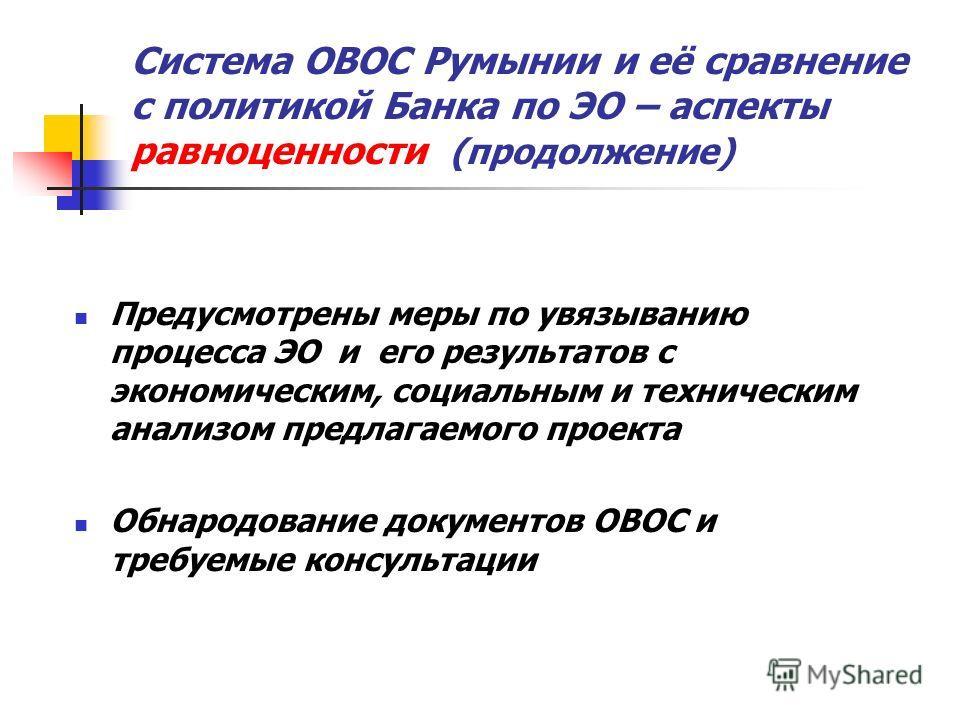 Система ОВОС Румынии и её сравнение с политикой Банка по ЭО – аспекты равноценности (продолжение) Предусмотрены меры по увязыванию процесса ЭО и его результатов с экономическим, социальным и техническим анализом предлагаемого проекта Обнародование до