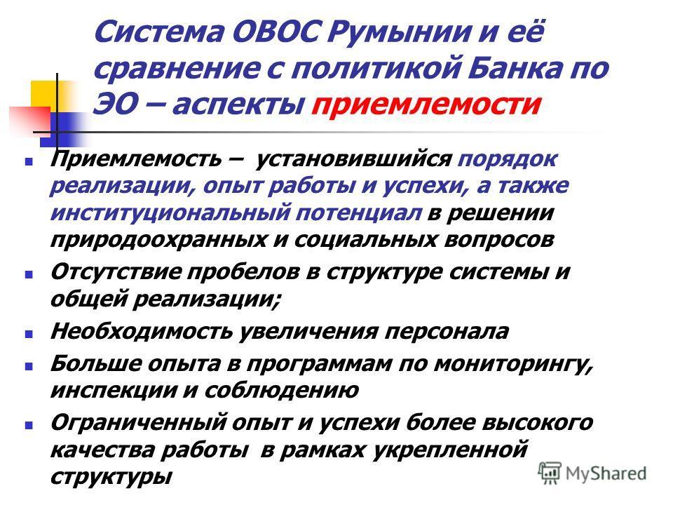 Система ОВОС Румынии и её сравнение с политикой Банка по ЭО – аспекты приемлемости Приемлемость – установившийся порядок реализации, опыт работы и успехи, а также институциональный потенциал в решении природоохранных и социальных вопросов Отсутствие