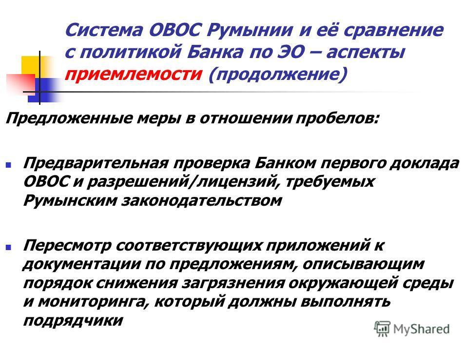 Система ОВОС Румынии и её сравнение с политикой Банка по ЭО – аспекты приемлемости (продолжение) Предложенные меры в отношении пробелов: Предварительная проверка Банком первого доклада ОВОС и разрешений/лицензий, требуемых Румынским законодательством