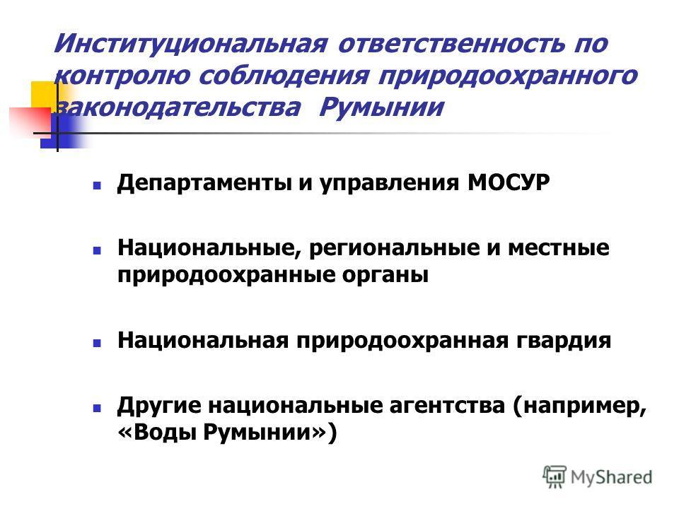 Институциональная ответственность по контролю соблюдения природоохранного законодательства Румынии Департаменты и управления МОСУР Национальные, региональные и местные природоохранные органы Национальная природоохранная гвардия Другие национальные аг