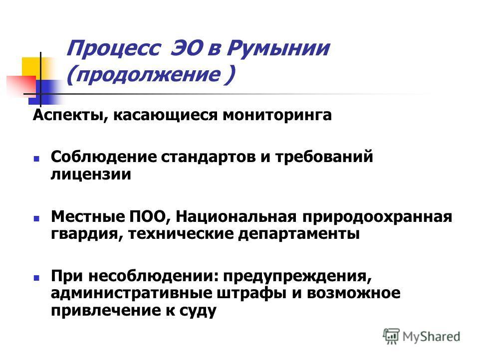 Процесс ЭО в Румынии ( продолжение ) Аспекты, касающиеся мониторинга Соблюдение стандартов и требований лицензии Местные ПОО, Национальная природоохранная гвардия, технические департаменты При несоблюдении: предупреждения, административные штрафы и в