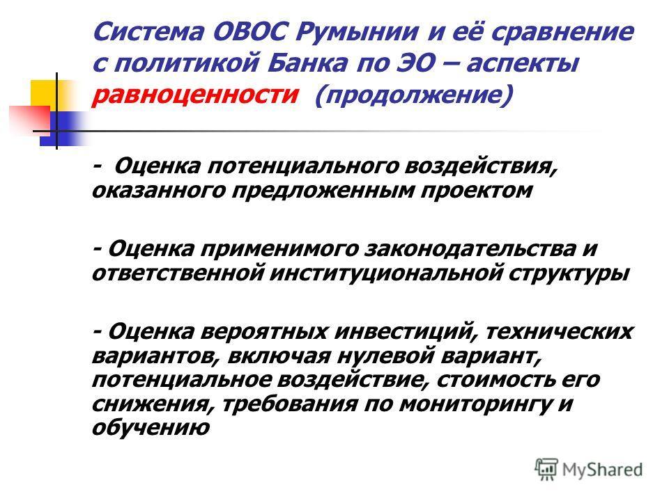 Система ОВОС Румынии и её сравнение с политикой Банка по ЭО – аспекты равноценности (продолжение) - Оценка потенциального воздействия, оказанного предложенным проектом - Оценка применимого законодательства и ответственной институциональной структуры