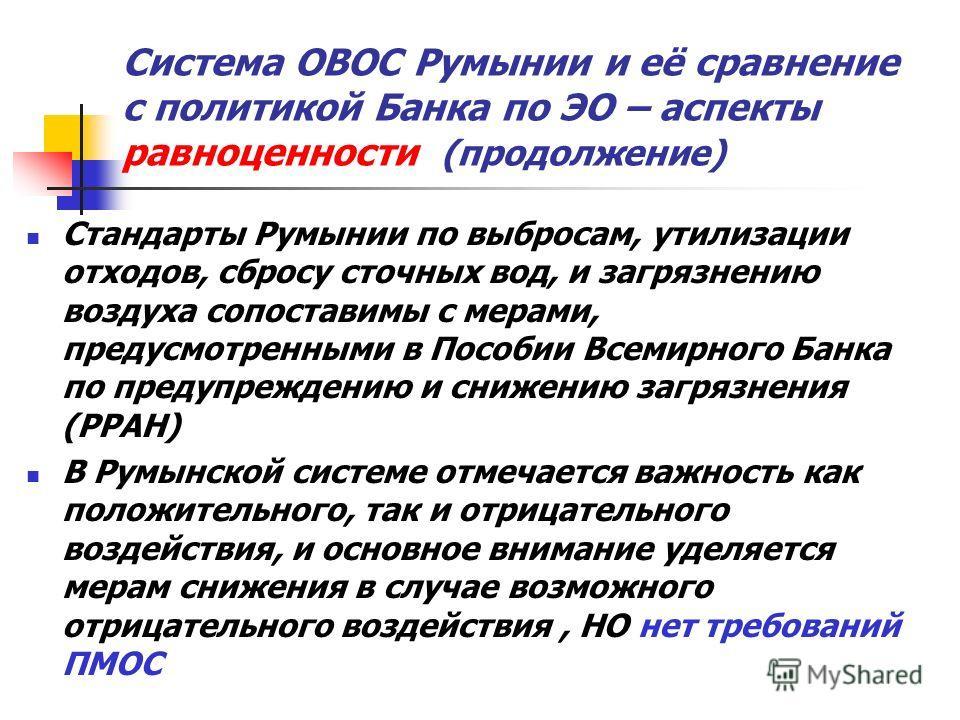 Система ОВОС Румынии и её сравнение с политикой Банка по ЭО – аспекты равноценности (продолжение) Стандарты Румынии по выбросам, утилизации отходов, сбросу сточных вод, и загрязнению воздуха сопоставимы с мерами, предусмотренными в Пособии Всемирного