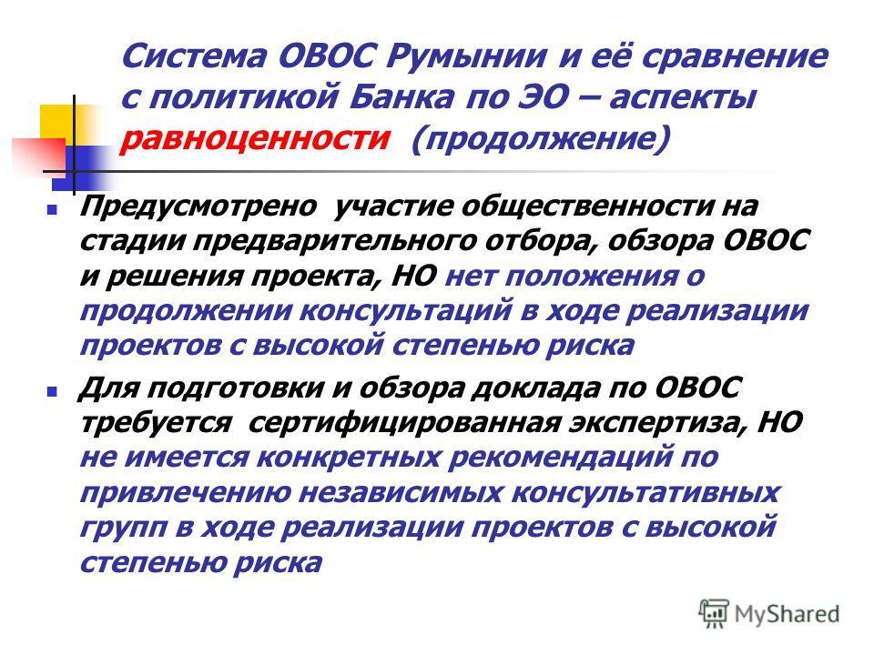 Система ОВОС Румынии и её сравнение с политикой Банка по ЭО – аспекты равноценности (продолжение) Предусмотрено участие общественности на стадии предварительного отбора, обзора ОВОС и решения проекта, НО нет положения о продолжении консультаций в ход