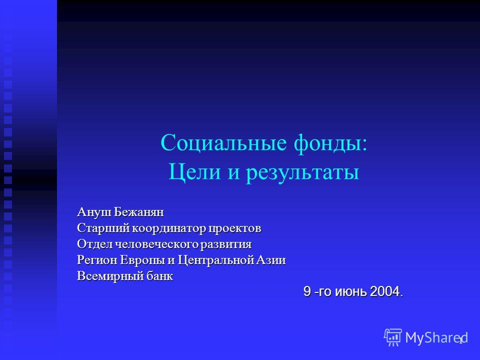1 Социальные фонды: Цели и результаты Ануш Бежанян Старший координатор проектов Отдел человеческого развития Регион Европы и Центральной Азии Всемирный банк 9 -го июнь 2004.