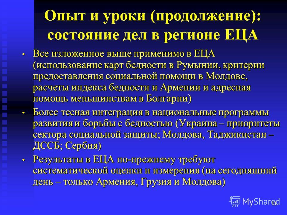 11 Опыт и уроки (продолжение): состояние дел в регионе ЕЦА Все изложенное выше применимо в ЕЦА (использование карт бедности в Румынии, критерии предоставления социальной помощи в Молдове, расчеты индекса бедности и Армении и адресная помощь меньшинст