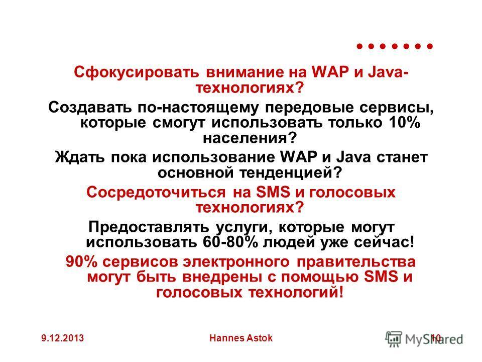 9.12.2013Hannes Astok10 Сфокусировать внимание на WAP и Java- технологиях? Создавать по-настоящему передовые сервисы, которые смогут использовать только 10% населения? Ждать пока использование WAP и Java станет основной тенденцией? Сосредоточиться на