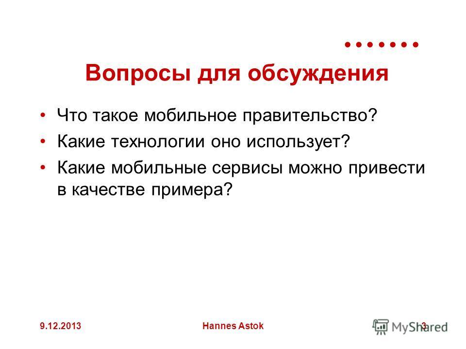 9.12.2013Hannes Astok3 Вопросы для обсуждения Что такое мобильное правительство? Какие технологии оно использует? Какие мобильные сервисы можно привести в качестве примера?