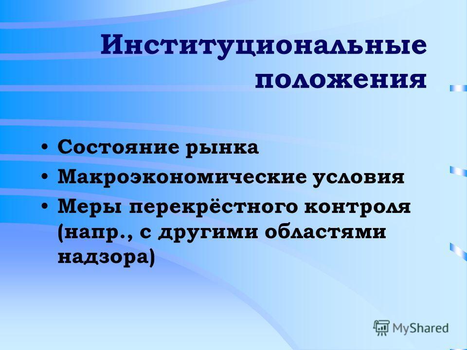 Институциональные положения Состояние рынка Макроэкономические условия Меры перекрёстного контроля (напр., с другими областями надзора)
