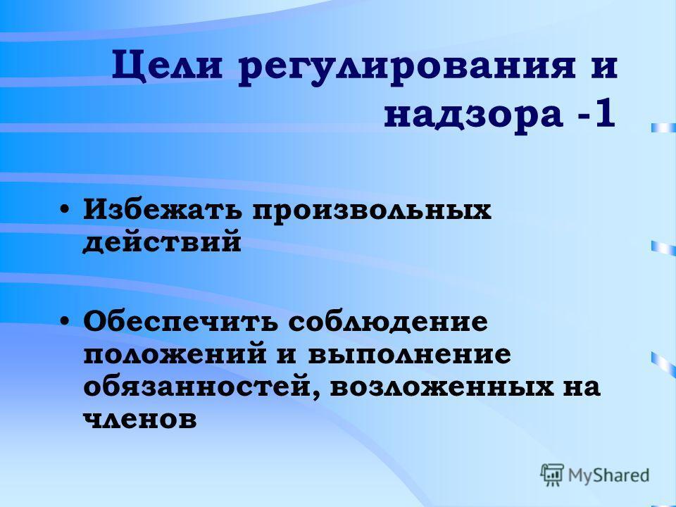 Цели регулирования и надзора -1 Избежать произвольных действий Обеспечить соблюдение положений и выполнение обязанностей, возложенных на членов