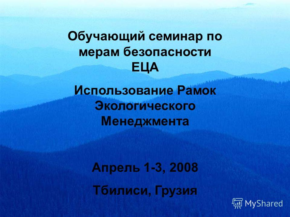 Обучающий семинар по мерам безопасности ЕЦА Использование Рамок Экологического Менеджмента Апрель 1-3, 2008 Тбилиси, Грузия