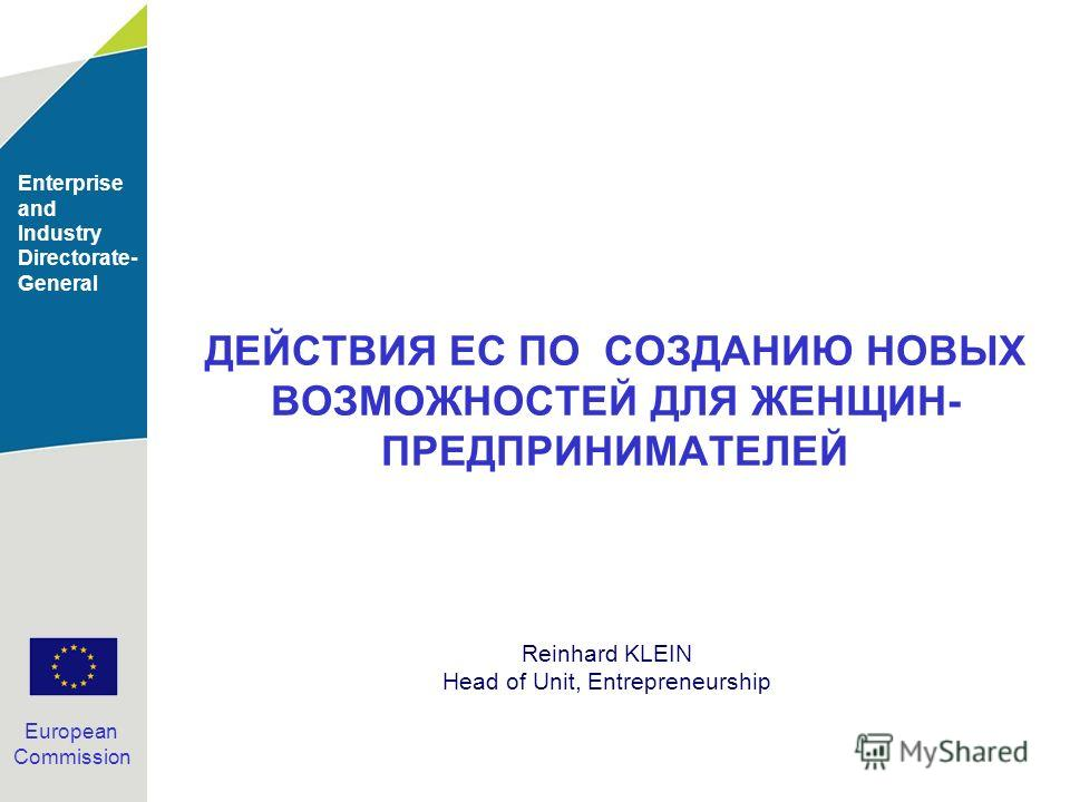 Enterprise and Industry Directorate- General European Commission ДЕЙСТВИЯ ЕС ПО СОЗДАНИЮ НОВЫХ ВОЗМОЖНОСТЕЙ ДЛЯ ЖЕНЩИН- ПРЕДПРИНИМАТЕЛЕЙ Reinhard KLEIN Head of Unit, Entrepreneurship