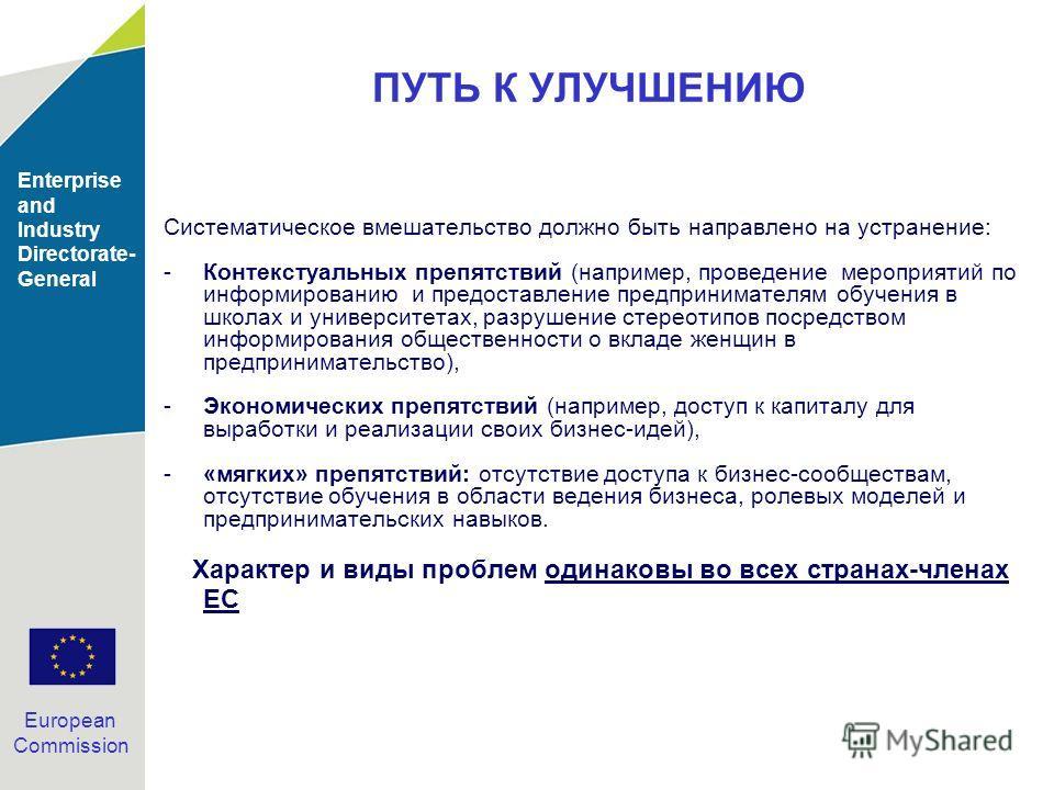 Enterprise and Industry Directorate- General European Commission ПУТЬ К УЛУЧШЕНИЮ Систематическое вмешательство должно быть направлено на устранение: -Контекстуальных препятствий (например, проведение мероприятий по информированию и предоставление пр
