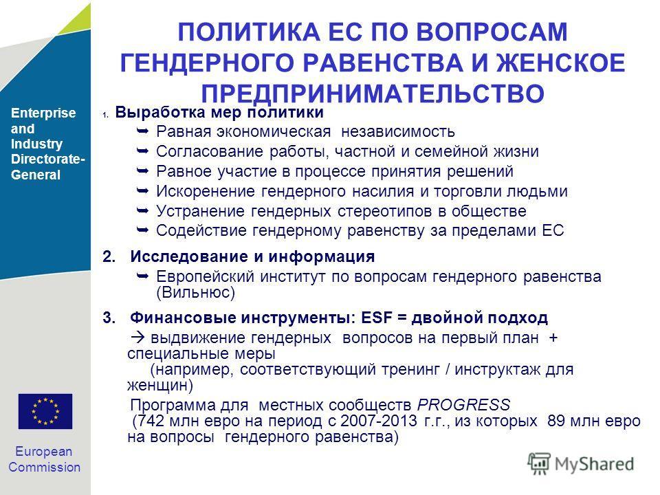 Enterprise and Industry Directorate- General European Commission ПОЛИТИКА ЕС ПО ВОПРОСАМ ГЕНДЕРНОГО РАВЕНСТВА И ЖЕНСКОЕ ПРЕДПРИНИМАТЕЛЬСТВО 1. Выработка мер политики Равная экономическая независимость Согласование работы, частной и семейной жизни Рав