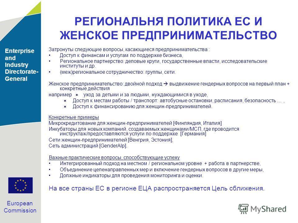 Enterprise and Industry Directorate- General European Commission РЕГИОНАЛЬНЯ ПОЛИТИКА ЕС И ЖЕНСКОЕ ПРЕДПРИНИМАТЕЛЬСТВО Затронуты следующие вопросы, касающиеся предпринимательства : Доступ к финансам и услугам по поддержке бизнеса, Региональное партне