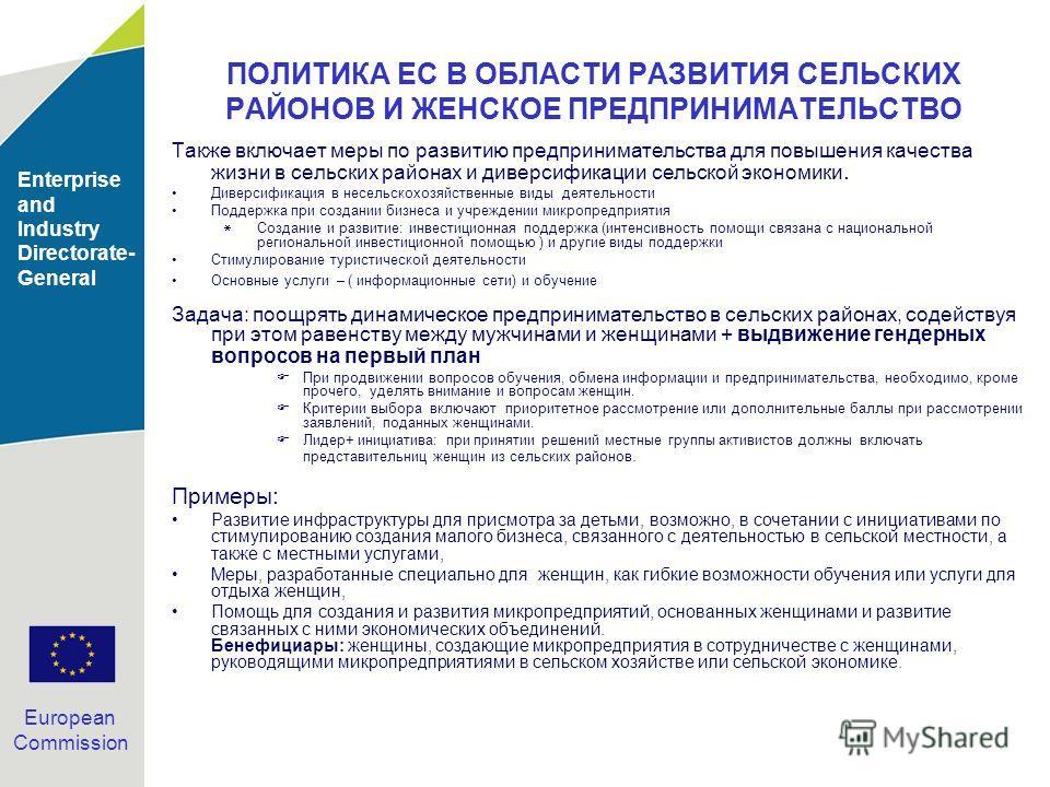 Enterprise and Industry Directorate- General European Commission ПОЛИТИКА ЕС В ОБЛАСТИ РАЗВИТИЯ СЕЛЬСКИХ РАЙОНОВ И ЖЕНСКОЕ ПРЕДПРИНИМАТЕЛЬСТВО Также включает меры по развитию предпринимательства для повышения качества жизни в сельских районах и дивер
