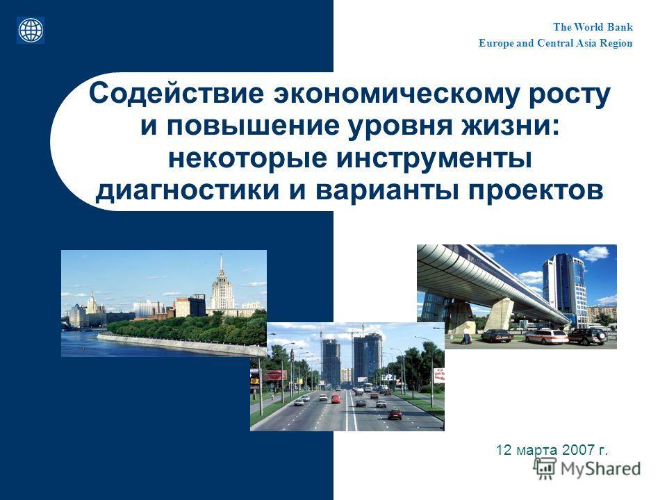 The World Bank Europe and Central Asia Region Содействие экономическому росту и повышение уровня жизни: некоторые инструменты диагностики и варианты проектов 12 марта 2007 г.