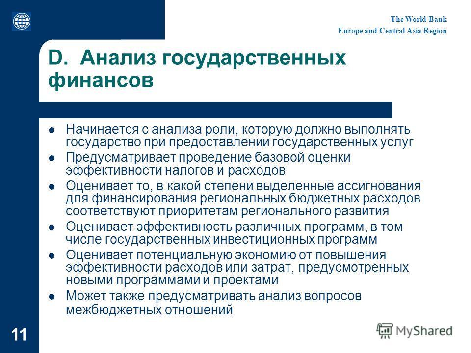 The World Bank Europe and Central Asia Region 11 D. Анализ государственных финансов Начинается с анализа роли, которую должно выполнять государство при предоставлении государственных услуг Предусматривает проведение базовой оценки эффективности налог