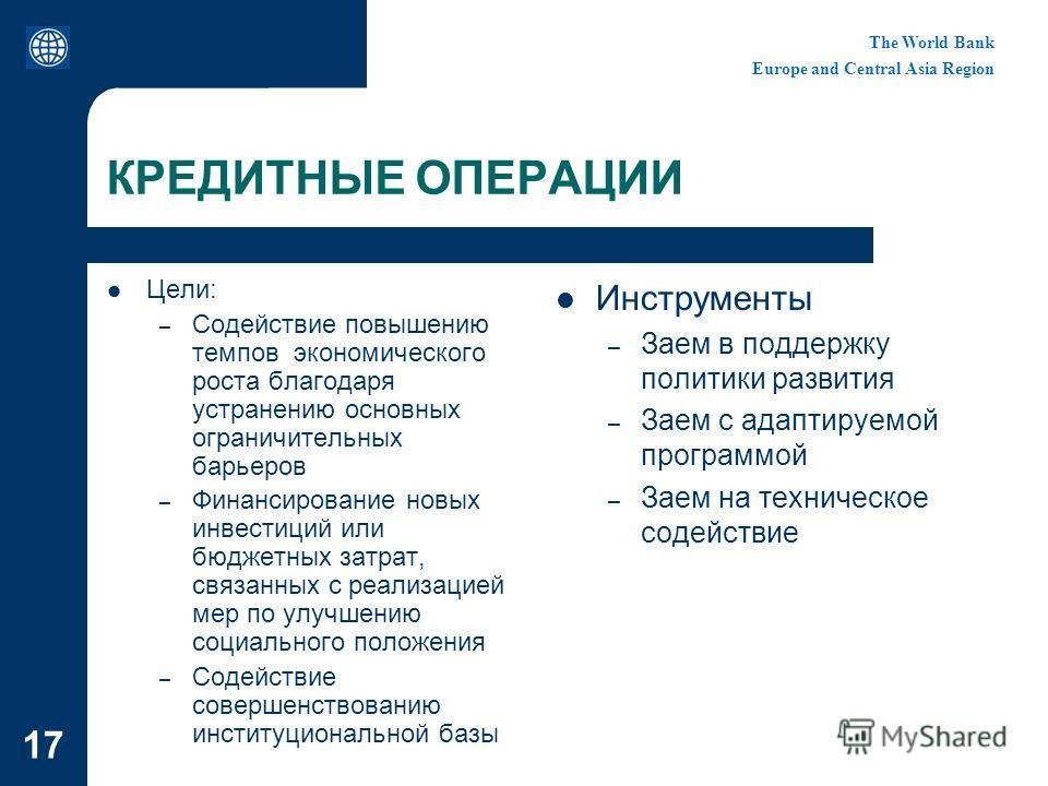 The World Bank Europe and Central Asia Region 17 КРЕДИТНЫЕ ОПЕРАЦИИ Цели: – Содействие повышению темпов экономического роста благодаря устранению основных ограничительных барьеров – Финансирование новых инвестиций или бюджетных затрат, связанных с ре