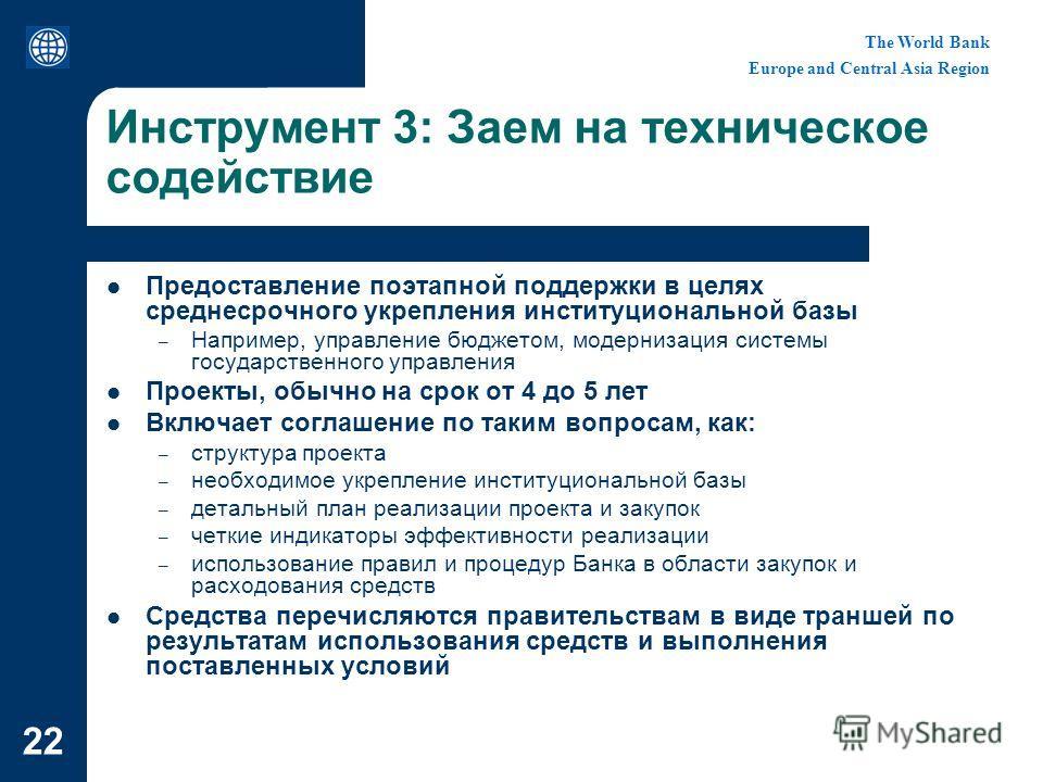 The World Bank Europe and Central Asia Region 22 Инструмент 3: Заем на техническое содействие Предоставление поэтапной поддержки в целях среднесрочного укрепления институциональной базы – Например, управление бюджетом, модернизация системы государств