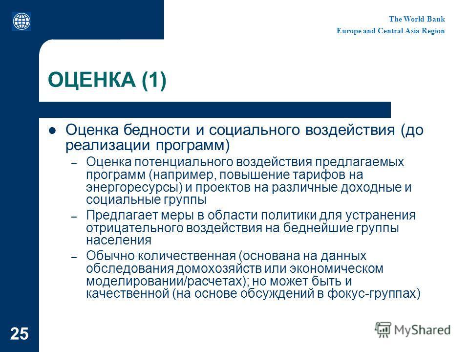 The World Bank Europe and Central Asia Region 25 ОЦЕНКА (1) Оценка бедности и социального воздействия (до реализации программ) – Оценка потенциального воздействия предлагаемых программ (например, повышение тарифов на энергоресурсы) и проектов на разл
