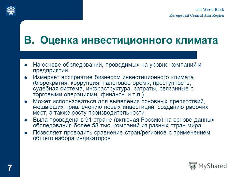 The World Bank Europe and Central Asia Region 7 B. Оценка инвестиционного климата На основе обследований, проводимых на уровне компаний и предприятий Измеряет восприятие бизнесом инвестиционного климата (бюрократия, коррупция, налоговое бремя, престу