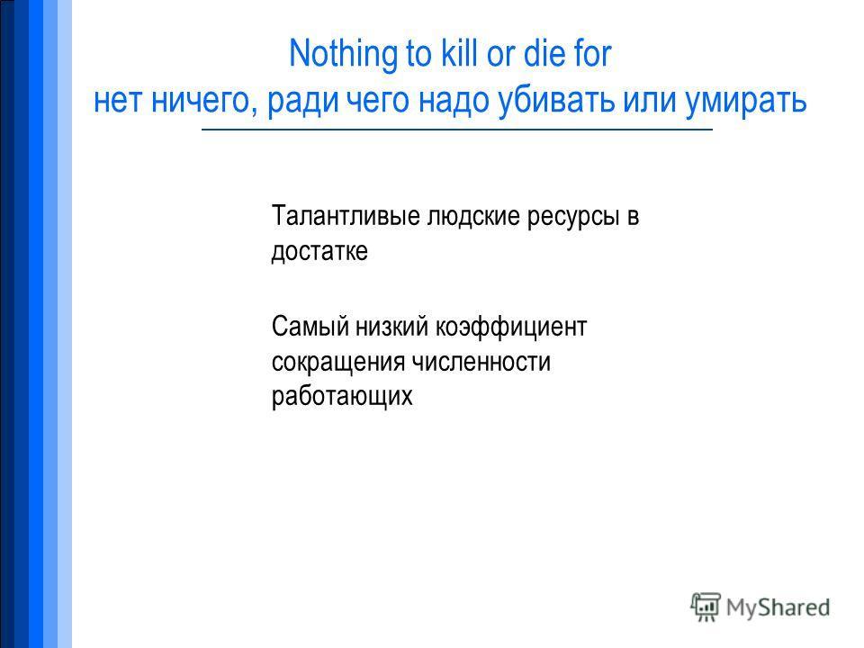 Nothing to kill or die for нет ничего, ради чего надо убивать или умирать Талантливые людские ресурсы в достатке Самый низкий коэффициент сокращения численности работающих