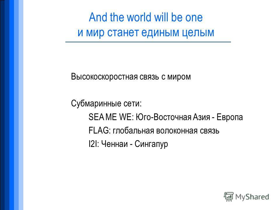 And the world will be one и мир станет единым целым Высокоскоростная связь с миром Субмаринные сети: SEA ME WE: Юго-Восточная Азия - Европа FLAG: глобальная волоконная связь I2I: Ченнаи - Сингапур