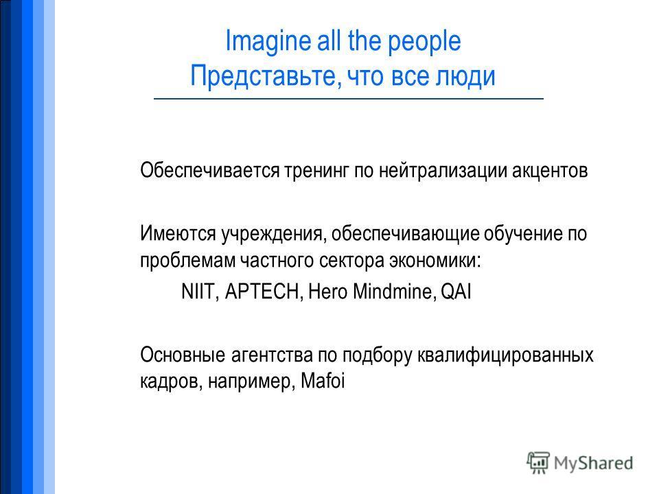 Imagine all the people Представьте, что все люди Обеспечивается тренинг по нейтрализации акцентов Имеются учреждения, обеспечивающие обучение по проблемам частного сектора экономики: NIIT, APTECH, Hero Mindmine, QAI Основные агентства по подбору квал
