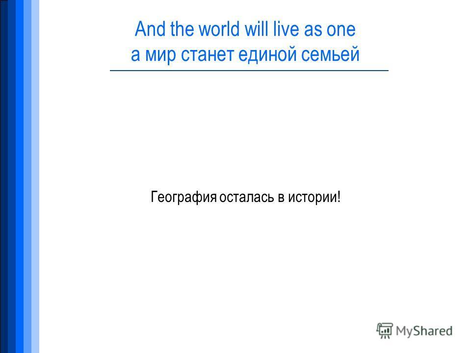 And the world will live as one а мир станет единой семьей География осталась в истории!