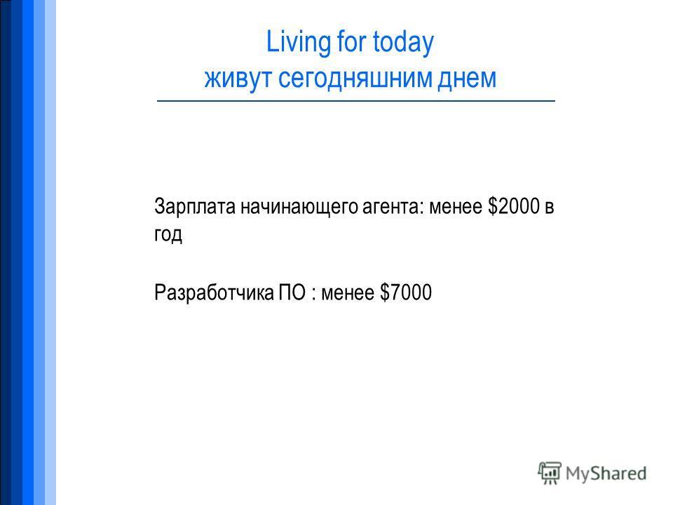 Living for today живут сегодняшним днем Зарплата начинающего агента: менее $2000 в год Разработчика ПО : менее $7000
