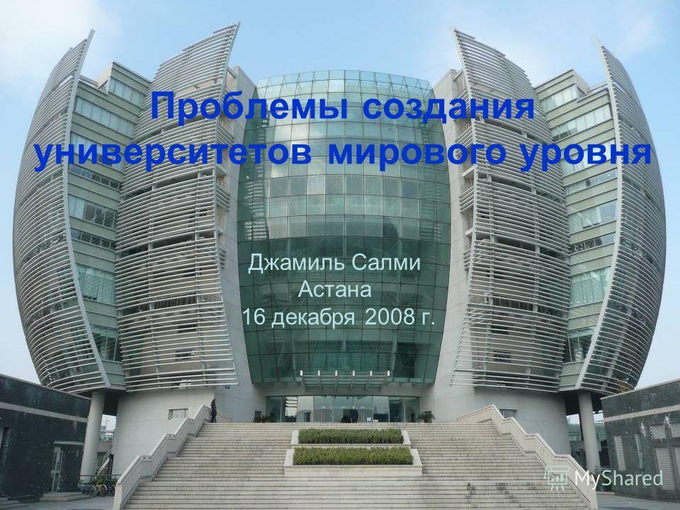 Проблемы создания университетов мирового уровня Джамиль Салми Астана 16 декабря 2008 г.