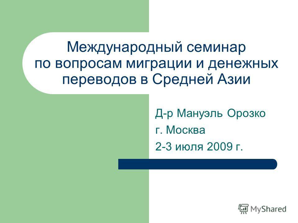 Международный семинар по вопросам миграции и денежных переводов в Средней Азии Д-р Мануэль Орозко г. Москва 2-3 июля 2009 г.