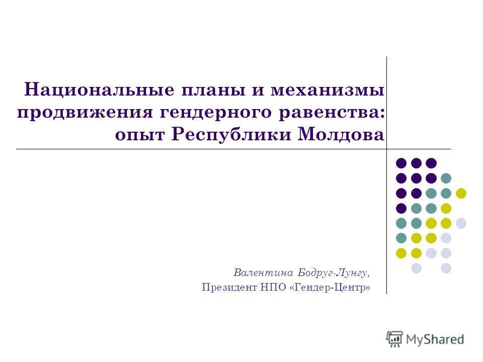 Национальные планы и механизмы продвижения гендерного равенства: опыт Республики Молдова Валентина Бодруг-Лунгу, Президент НПО «Гендер-Центр»