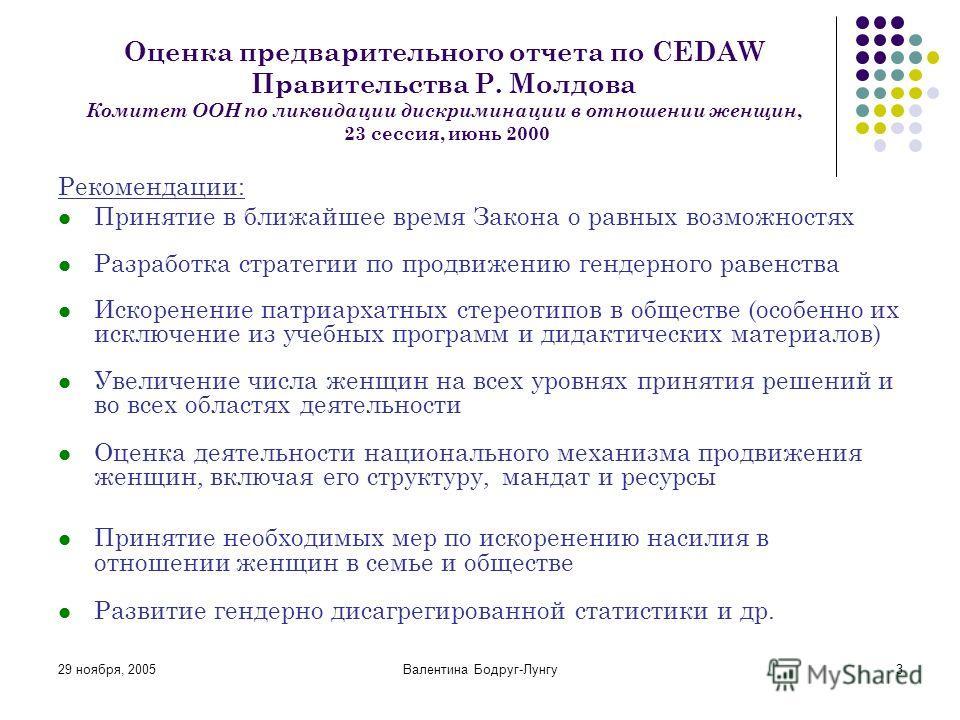 29 ноября, 2005Валентина Бодруг-Лунгу3 Оценка предварительного отчета по CEDAW Правительства Р. Молдова Комитет ООН по ликвидации дискриминации в отношении женщин, 23 сессия, июнь 2000 Рекомендации: Принятие в ближайшее время Закона о равных возможно