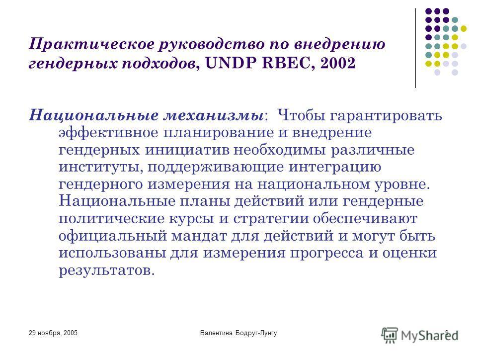 29 ноября, 2005Валентина Бодруг-Лунгу9 Практическое руководство по внедрению гендерных подходов, UNDP RBEC, 2002 Национальные механизмы : Чтобы гарантировать эффективное планирование и внедрение гендерных инициатив необходимы различные институты, под