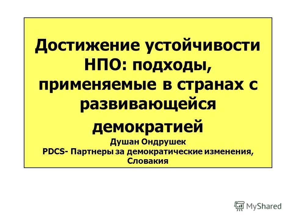 Достижение устойчивости НПО: подходы, применяемые в странах с развивающейся демократией Душан Ондрушек PDCS- Партнеры за демократические изменения, Словакия