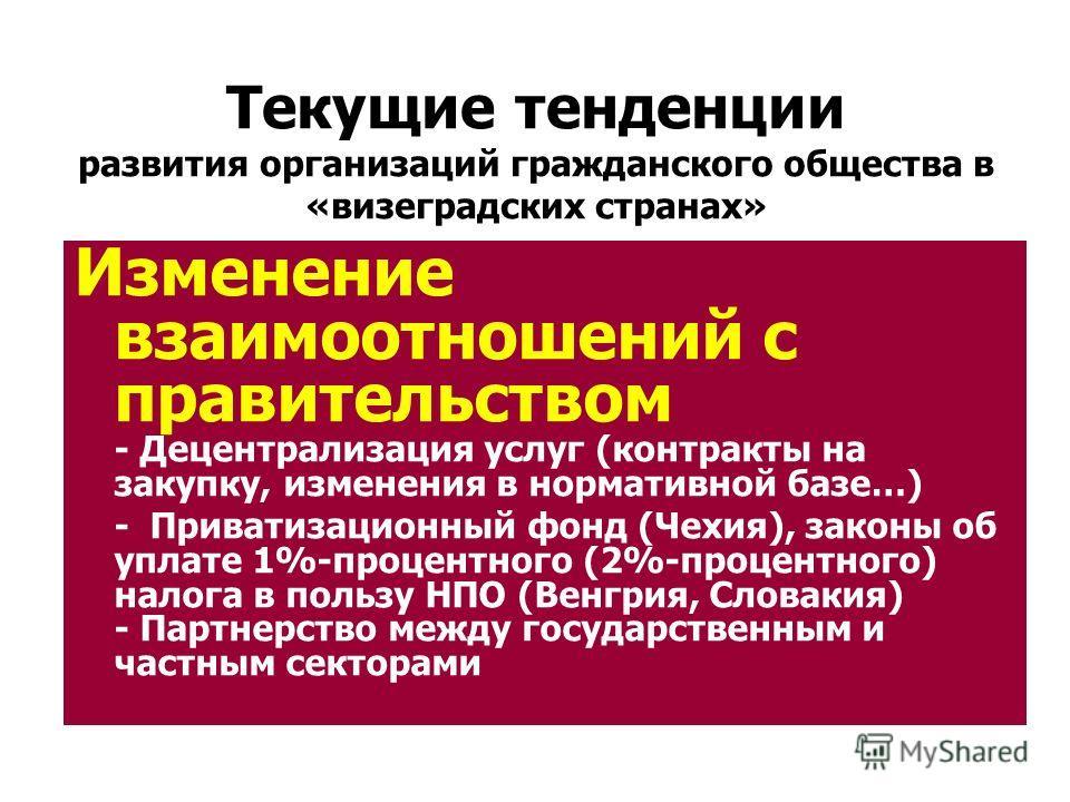 Текущие тенденции развития организаций гражданского общества в «визеградских странах» Изменение взаимоотношений с правительством - Децентрализация услуг (контракты на закупку, изменения в нормативной базе…) - Приватизационный фонд (Чехия), законы об