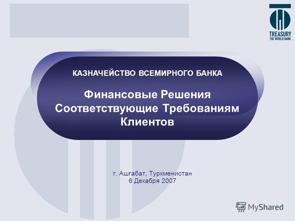 г. Ашгабат, Туркменистан 6 Декабря 2007 КАЗНАЧЕЙСТВО ВСЕМИРНОГО БАНКА Финансовые Решения Соответствующие Требованиям Клиентов