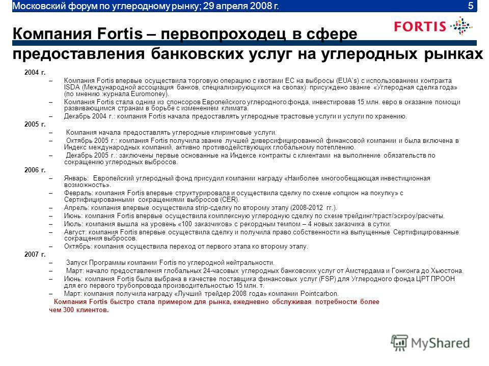 Moscow Carbon Forum | April 29 2008 | 5 Компания Fortis – первопроходец в сфере предоставления банковских услуг на углеродных рынках 2004 г. –Компания Fortis впервые осуществила торговую операцию с квотами ЕС на выбросы (EUA's) с использованием контр