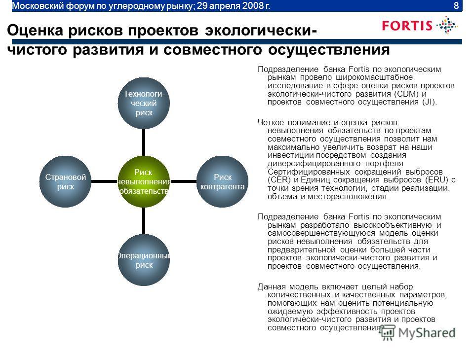 Moscow Carbon Forum | April 29 2008 | 8 Оценка рисков проектов экологически- чистого развития и совместного осуществления Подразделение банка Fortis по экологическим рынкам провело широкомасштабное исследование в сфере оценки рисков проектов экологич