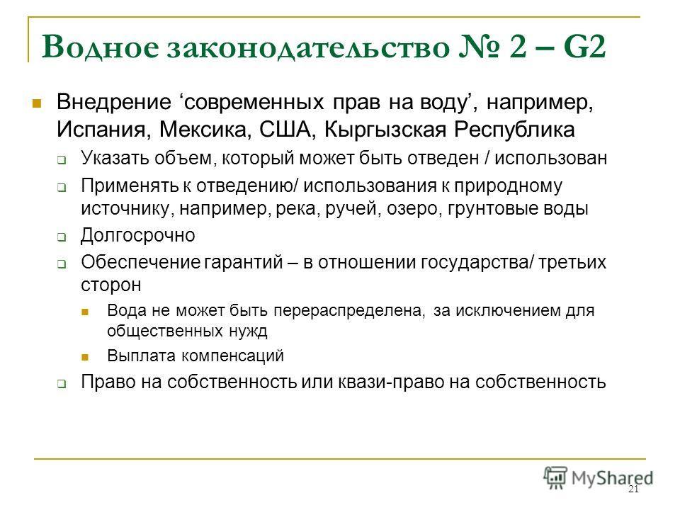21 Водное законодательство 2 – G2 Внедрение современных прав на воду, например, Испания, Мексика, США, Кыргызская Республика Указать объем, который может быть отведен / использован Применять к отведению/ использования к природному источнику, например