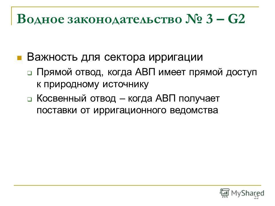 22 Водное законодательство 3 – G2 Важность для сектора ирригации Прямой отвод, когда АВП имеет прямой доступ к природному источнику Косвенный отвод – когда АВП получает поставки от ирригационного ведомства