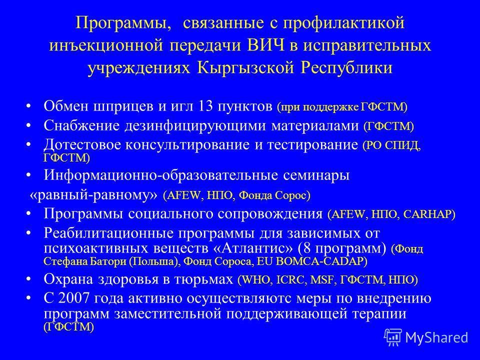 Программы, связанные с профилактикой инъекционной передачи ВИЧ в исправительных учреждениях Кыргызской Республики Обмен шприцев и игл 13 пунктов (при поддержке ГФСТМ) Снабжение дезинфицирующими материалами (ГФСТМ) Дотестовое консультирование и тестир