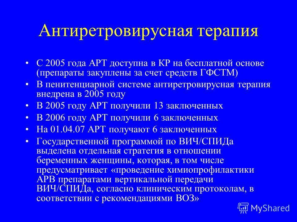 Антиретровирусная терапия С 2005 года АРТ доступна в КР на бесплатной основе (препараты закуплены за счет средств ГФСТМ) В пенитенциарной системе антиретровирусная терапия внедрена в 2005 году В 2005 году АРТ получили 13 заключенных В 2006 году АРТ п