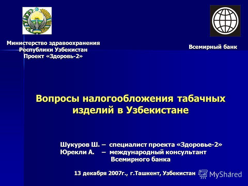 1 Вопросы налогообложения табачных изделий в Узбекистане Министерство здравоохранения Республики Узбекистан Проект «Здоровь-2» Всемирный банк Шукуров Ш. – специалист проекта «Здоровье-2» Юрекли А. – международный консультант Всемирного банка 13 декаб