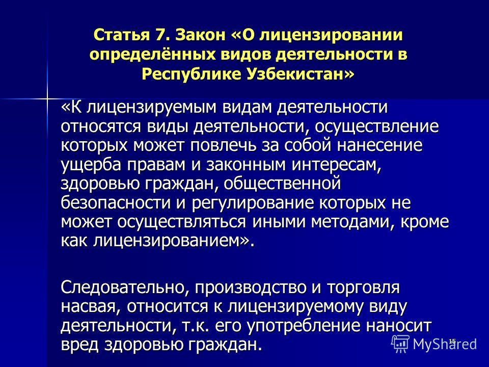 15 Статья 7. Закон «О лицензировании определённых видов деятельности в Республике Узбекистан» «К лицензируемым видам деятельности относятся виды деятельности, осуществление которых может повлечь за собой нанесение ущерба правам и законным интересам,