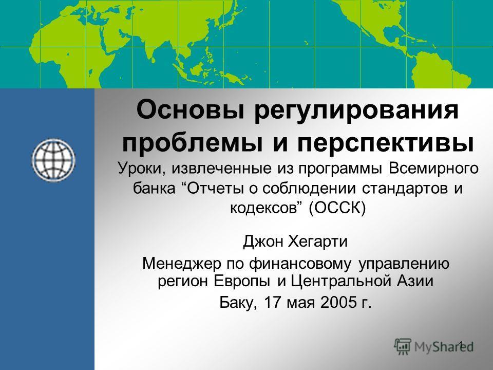 1 Основы регулирования проблемы и перспективы Уроки, извлеченные из программы Всемирного банка Отчеты о соблюдении стандартов и кодексов (ОССК) Джон Хегарти Менеджер по финансовому управлению регион Европы и Центральной Азии Баку, 17 мая 2005 г.
