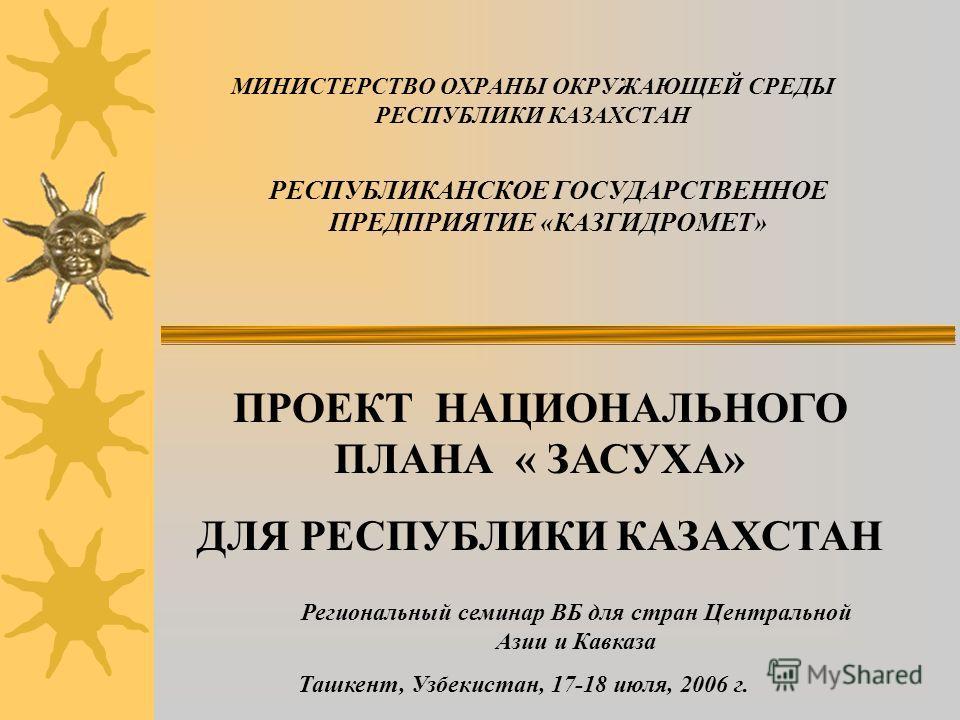 МИНИСТЕРСТВО ОХРАНЫ ОКРУЖАЮЩЕЙ СРЕДЫ РЕСПУБЛИКИ КАЗАХСТАН РЕСПУБЛИКАНСКОЕ ГОСУДАРСТВЕННОЕ ПРЕДПРИЯТИЕ «КАЗГИДРОМЕТ» ПРОЕКТ НАЦИОНАЛЬНОГО ПЛАНА « ЗАСУХА» ДЛЯ РЕСПУБЛИКИ КАЗАХСТАН Региональный семинар ВБ для стран Центральной Азии и Кавказа Ташкент, Уз