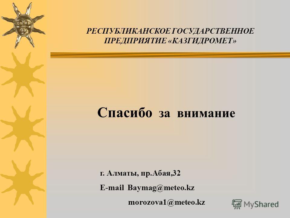 Спасибо за внимание РЕСПУБЛИКАНСКОЕ ГОСУДАРСТВЕННОЕ ПРЕДПРИЯТИЕ «КАЗГИДРОМЕТ» г. Алматы, пр.Абая,32 E-mail Baymag@meteo.kz morozova1@meteo.kz